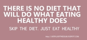 Skip the diet! Just eat healthy :)